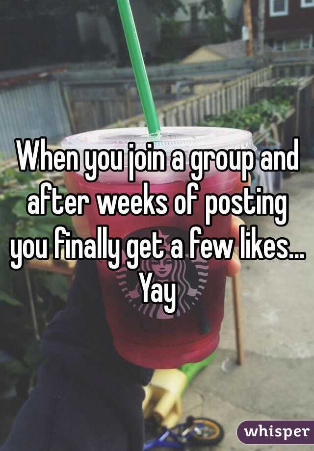 When you join a group and after weeks of posting you finally get a few likes... Yay