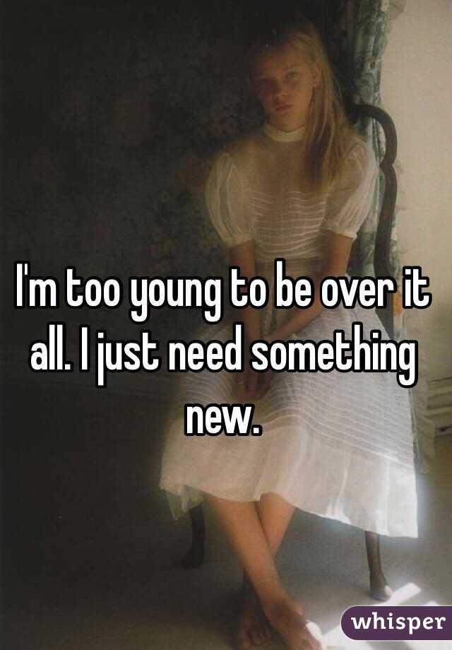 I'm too young to be over it all. I just need something new.