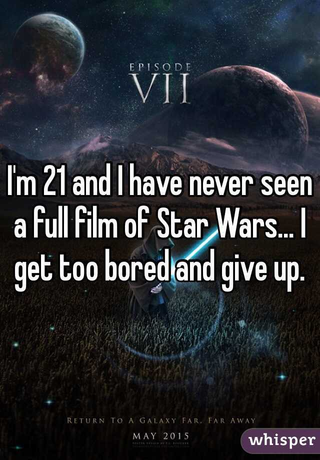 I'm 21 and I have never seen a full film of Star Wars... I get too bored and give up.