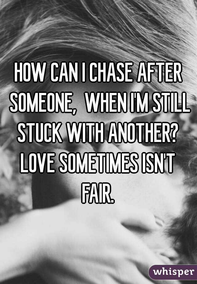 HOW CAN I CHASE AFTER SOMEONE,  WHEN I'M STILL STUCK WITH ANOTHER?  LOVE SOMETIMES ISN'T  FAIR.
