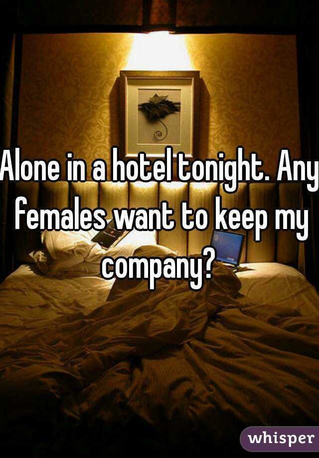 Alone in a hotel tonight. Any females want to keep my company?