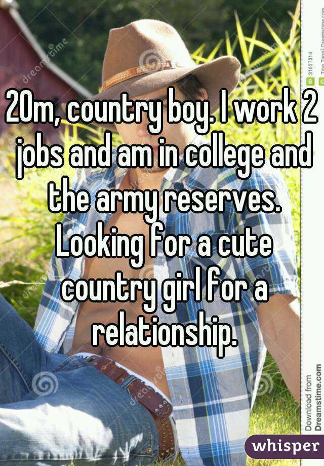 20m, country boy. I work 2 jobs and am in college and the army reserves. Looking for a cute country girl for a relationship.