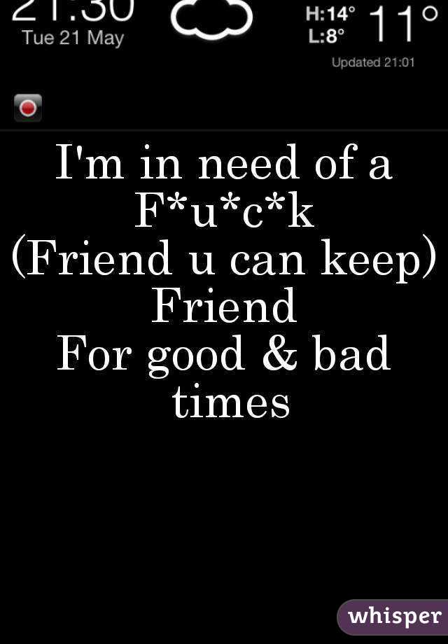 I'm in need of a F*u*c*k (Friend u can keep) Friend For good & bad times