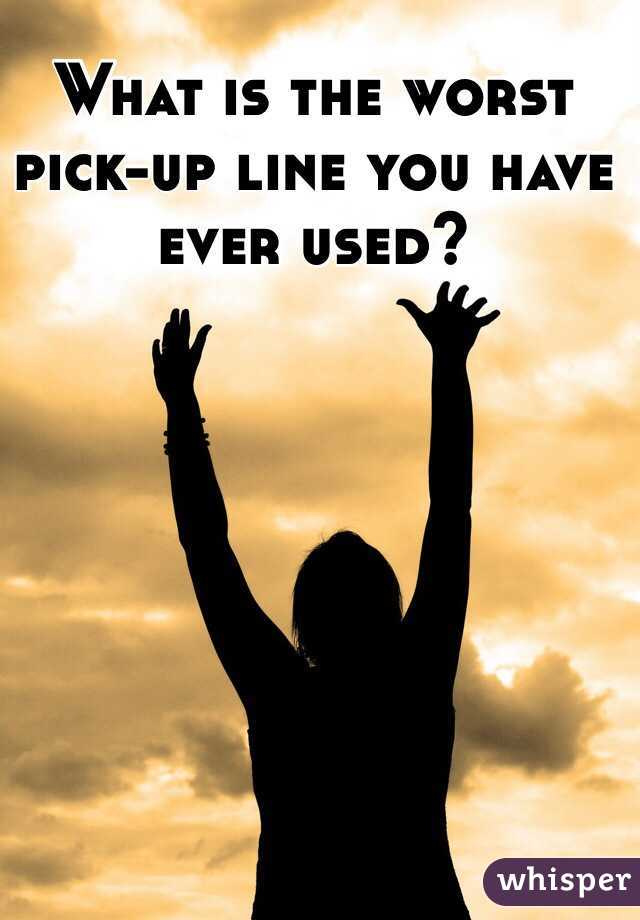 What is the worst pick-up line you have ever used?