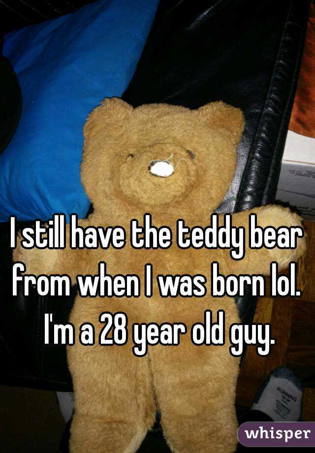 I still have the teddy bear from when I was born lol.  I'm a 28 year old guy.