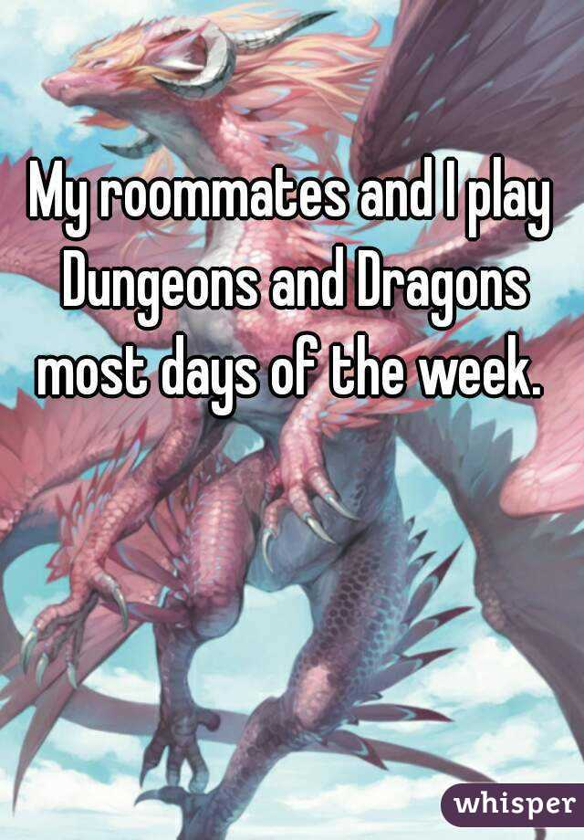 My roommates and I play Dungeons and Dragons most days of the week.