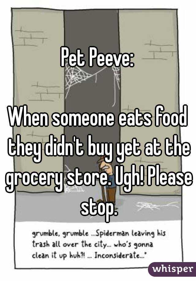 Pet Peeve:  When someone eats food they didn't buy yet at the grocery store. Ugh! Please stop.