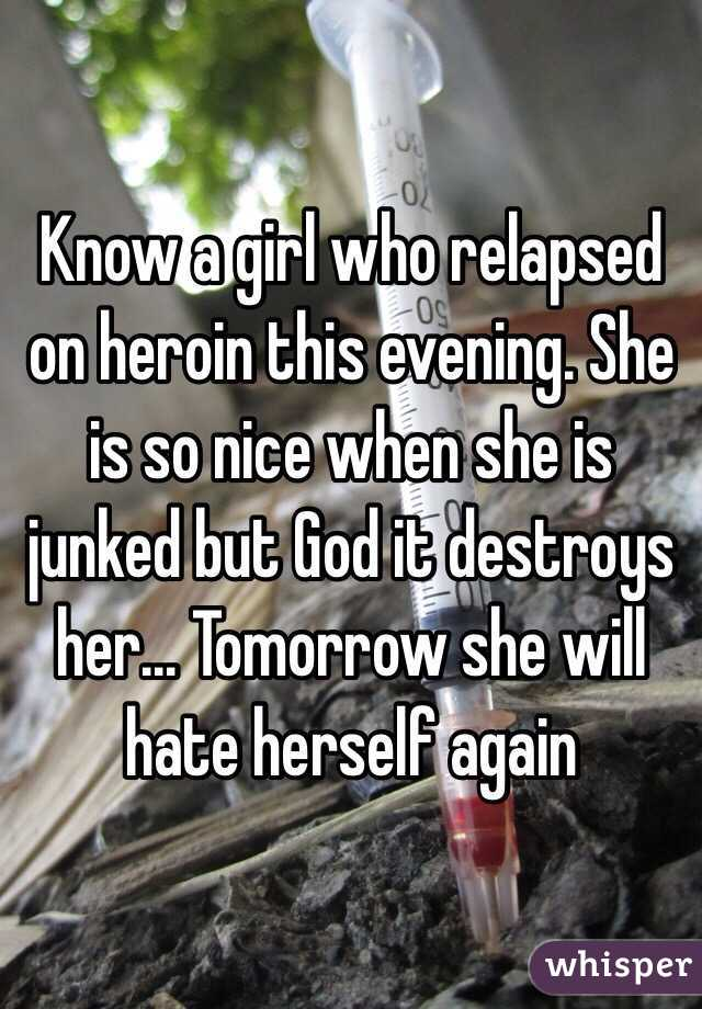 Know a girl who relapsed on heroin this evening. She is so nice when she is junked but God it destroys her... Tomorrow she will hate herself again
