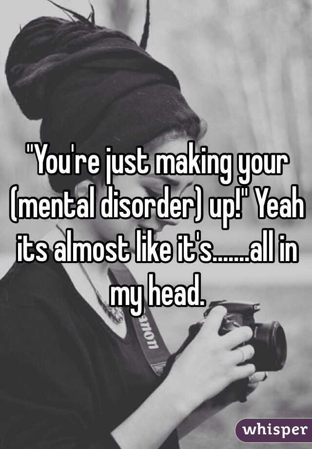 """You're just making your (mental disorder) up!"" Yeah its almost like it's.......all in my head."