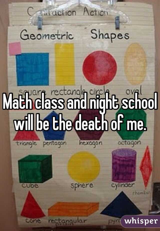 Math class and night school will be the death of me.