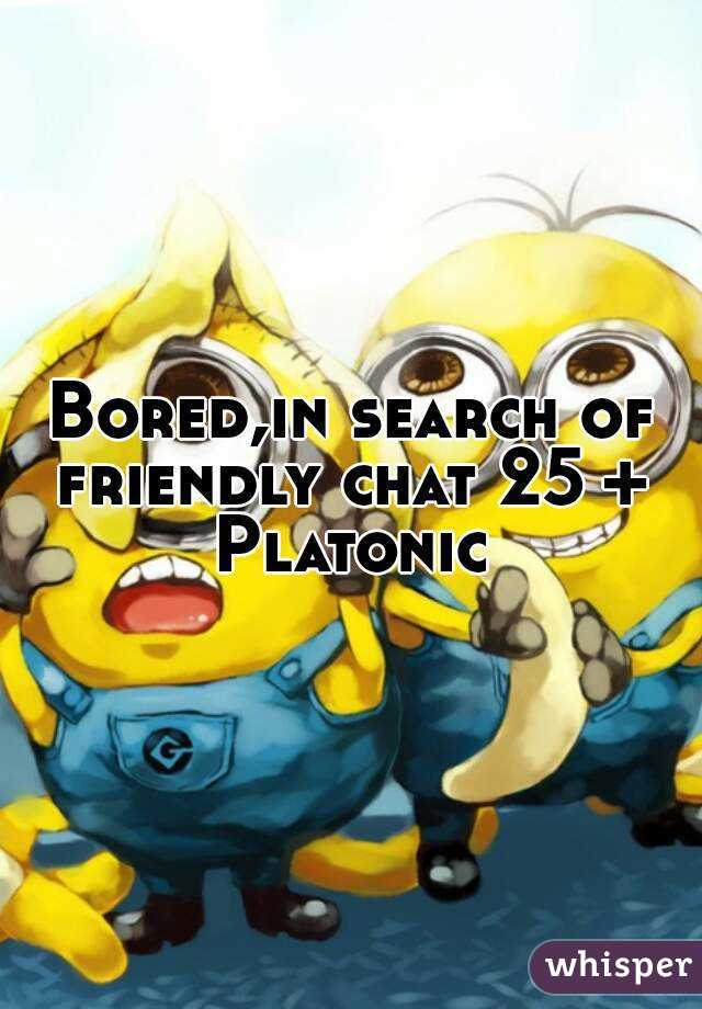 Bored,in search of friendly chat 25 +  Platonic