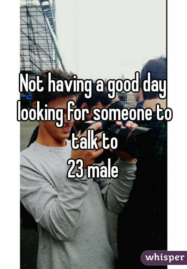Not having a good day looking for someone to talk to 23 male