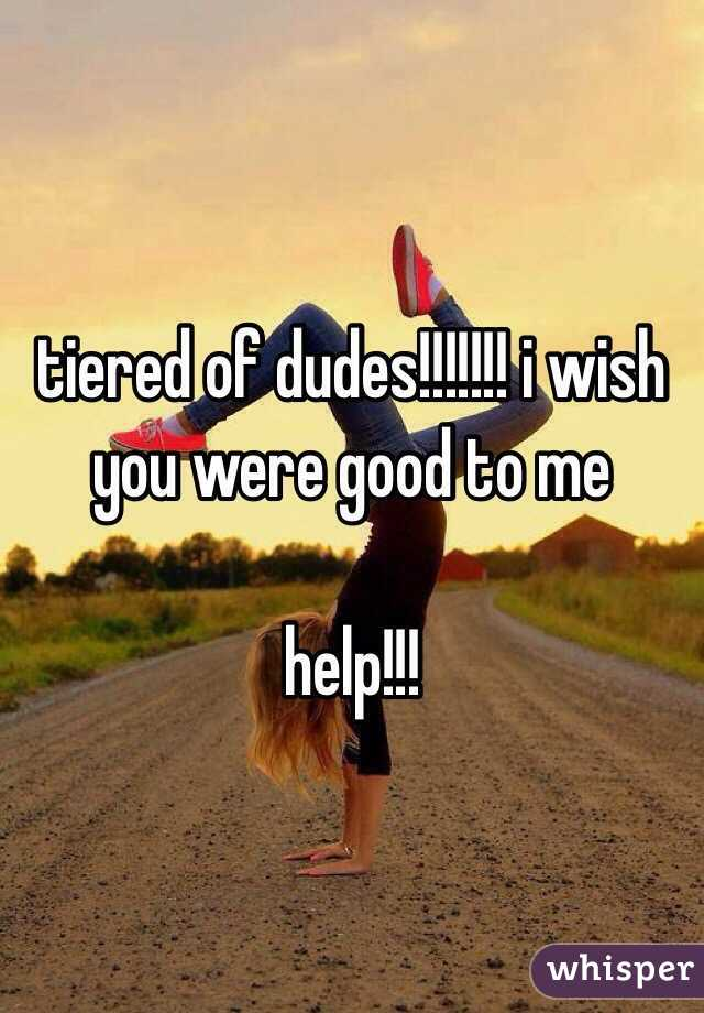 tiered of dudes!!!!!!! i wish you were good to me  help!!!