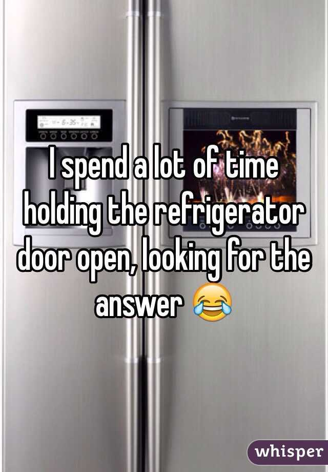 I spend a lot of time holding the refrigerator door open, looking for the answer 😂