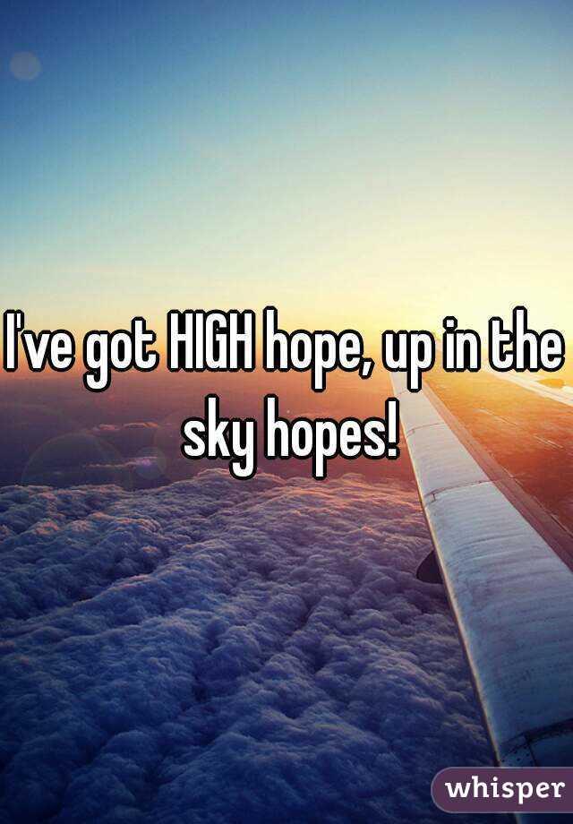 I've got HIGH hope, up in the sky hopes!