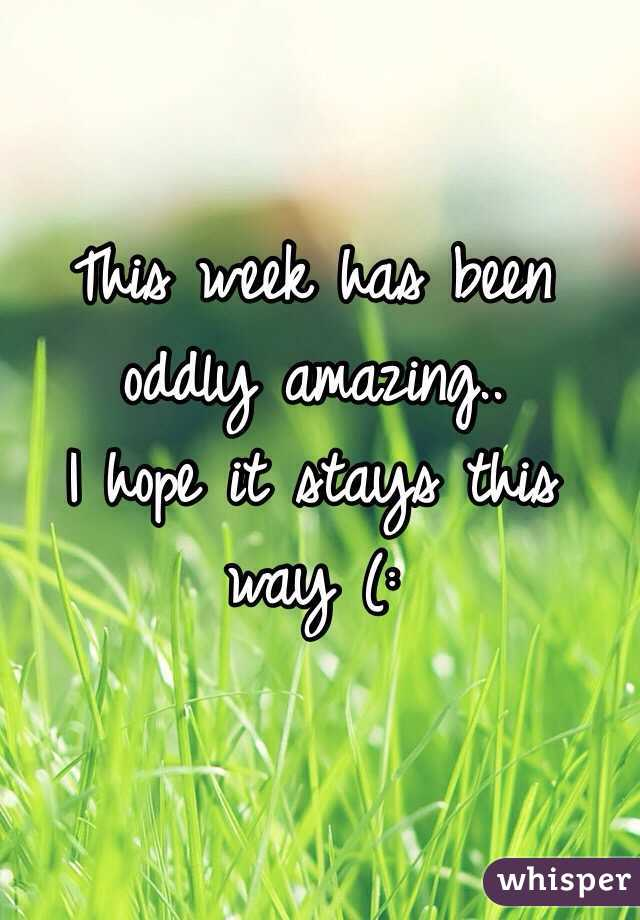 This week has been oddly amazing.. I hope it stays this way (: