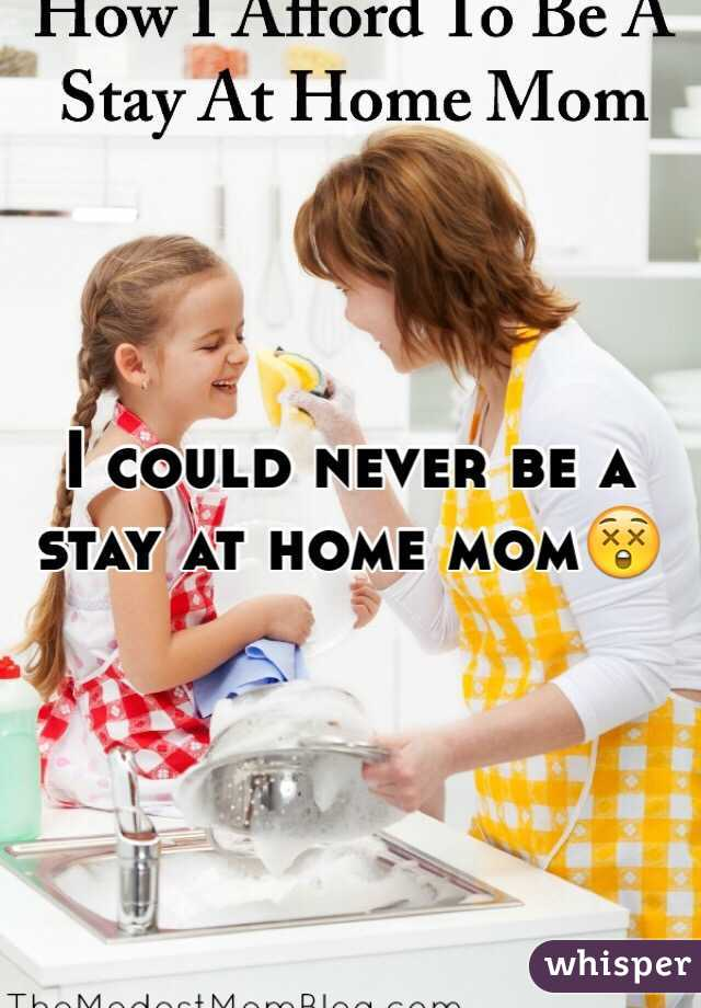 I could never be a stay at home mom😲