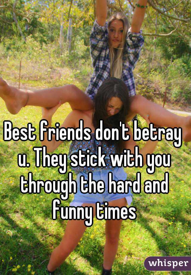 Best friends don't betray u. They stick with you through the hard and funny times