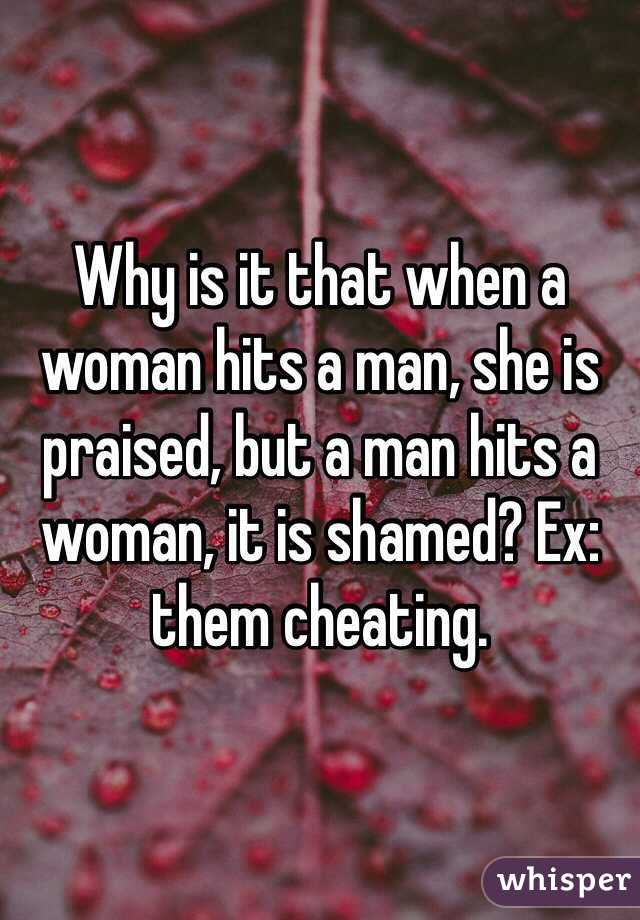 Why is it that when a woman hits a man, she is praised, but a man hits a woman, it is shamed? Ex: them cheating.