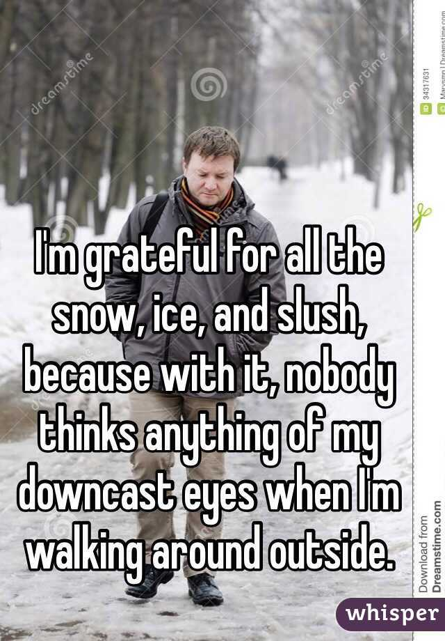 I'm grateful for all the snow, ice, and slush, because with it, nobody thinks anything of my downcast eyes when I'm walking around outside.