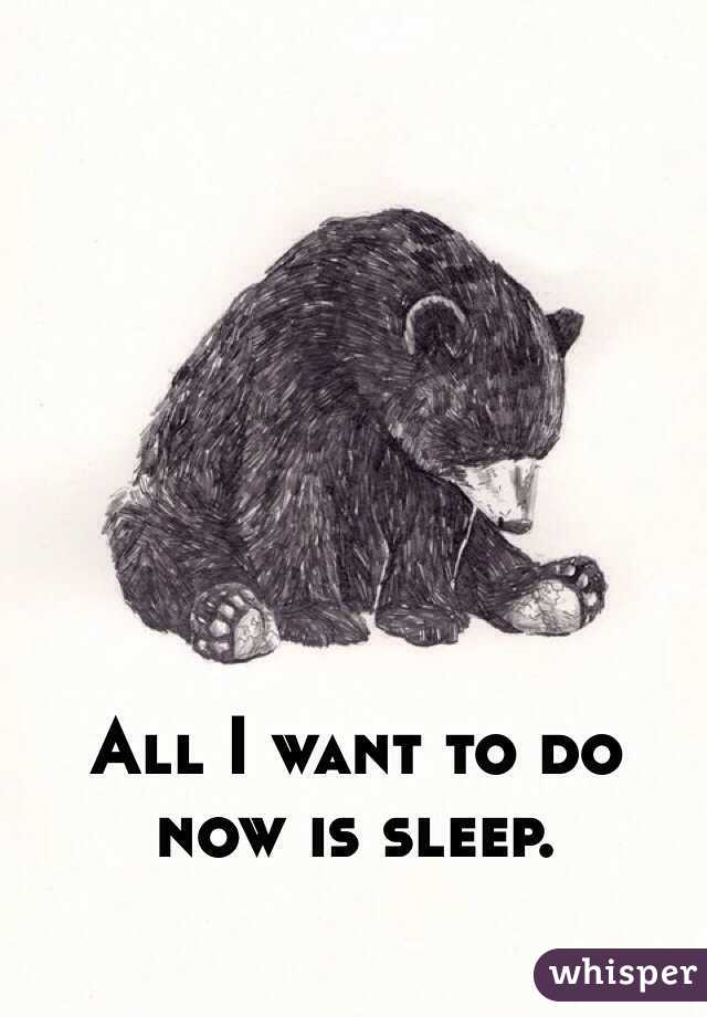 All I want to do now is sleep.