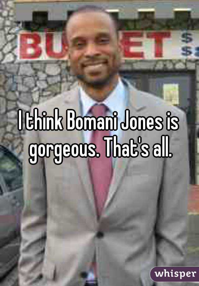 I think Bomani Jones is gorgeous. That's all.