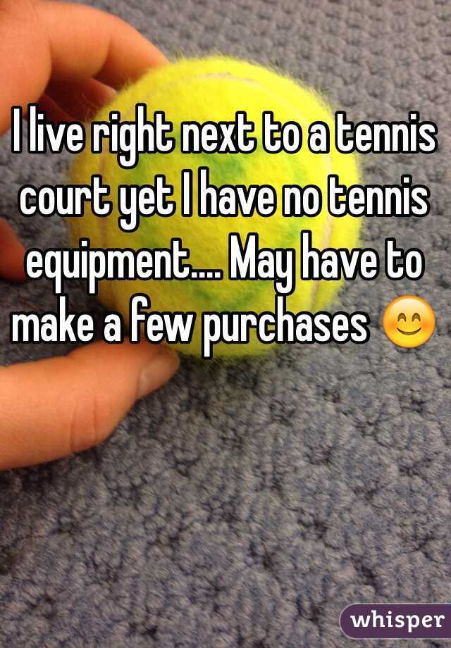 I live right next to a tennis court yet I have no tennis equipment.... May have to make a few purchases 😊