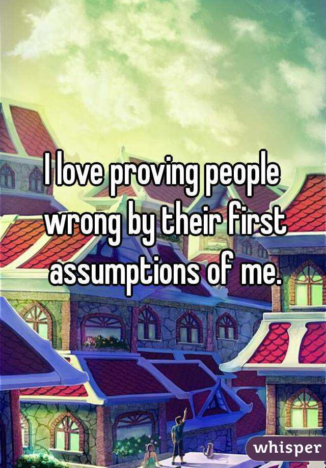 I love proving people wrong by their first assumptions of me.