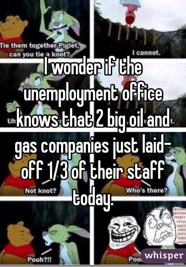 I wonder if the unemployment office knows that 2 big oil and gas companies just laid-off 1/3 of their staff today.