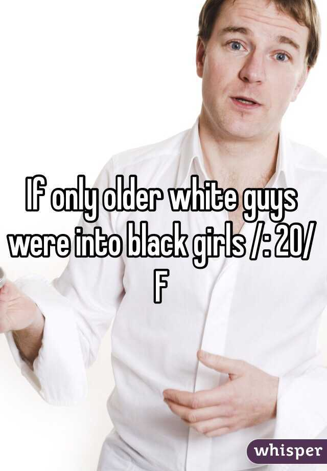 If only older white guys were into black girls /: 20/F