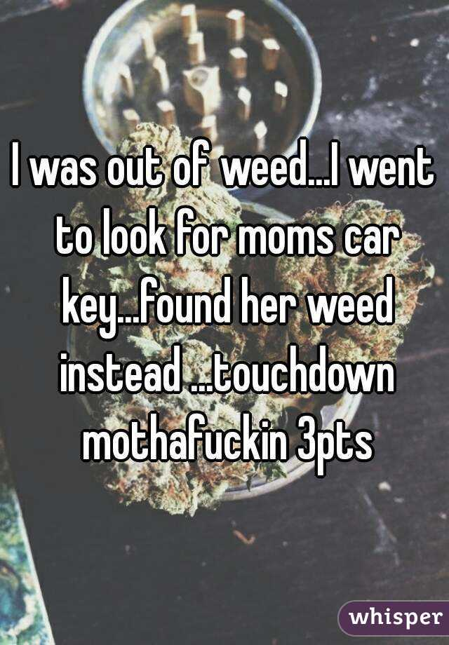 I was out of weed...I went to look for moms car key...found her weed instead ...touchdown mothafuckin 3pts