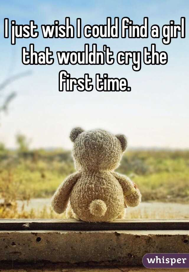 I just wish I could find a girl that wouldn't cry the first time.