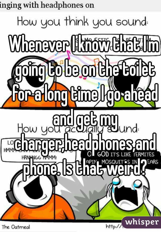 Whenever I know that I'm going to be on the toilet for a long time I go ahead and get my charger,headphones,and phone. Is that weird?