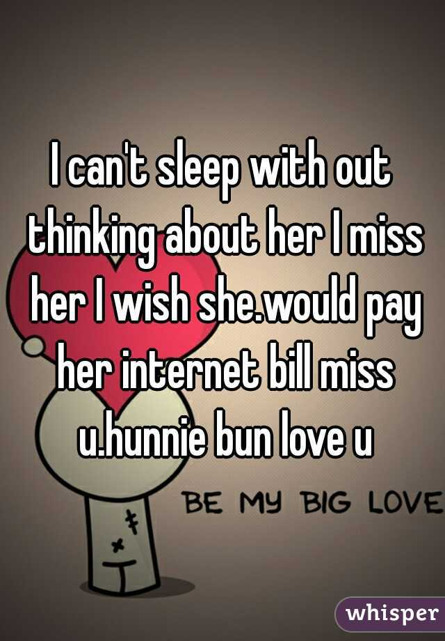 I can't sleep with out thinking about her I miss her I wish she.would pay her internet bill miss u.hunnie bun love u