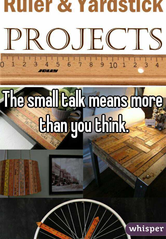 The small talk means more than you think.