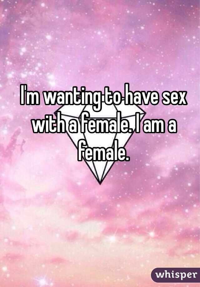 I'm wanting to have sex with a female. I am a female.