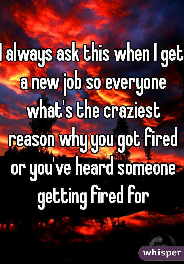 I always ask this when I get a new job so everyone what's the craziest reason why you got fired or you've heard someone getting fired for