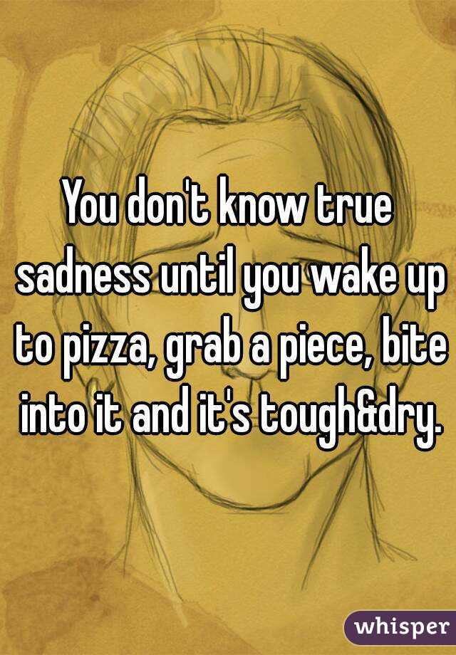 You don't know true sadness until you wake up to pizza, grab a piece, bite into it and it's tough&dry.