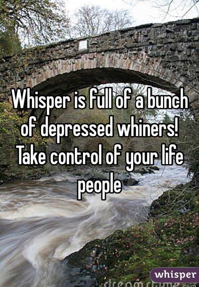Whisper is full of a bunch of depressed whiners! Take control of your life people