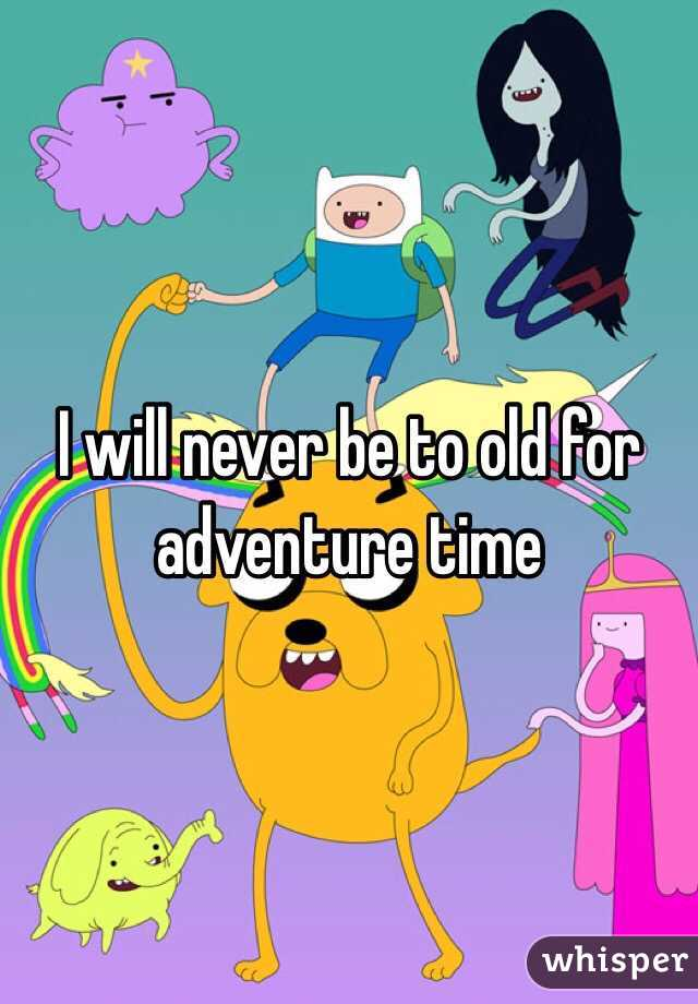 I will never be to old for adventure time