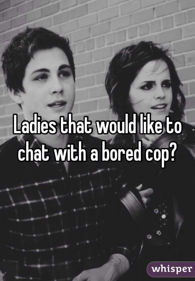Ladies that would like to chat with a bored cop?
