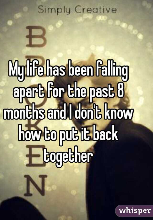 My life has been falling apart for the past 8 months and I don't know how to put it back together