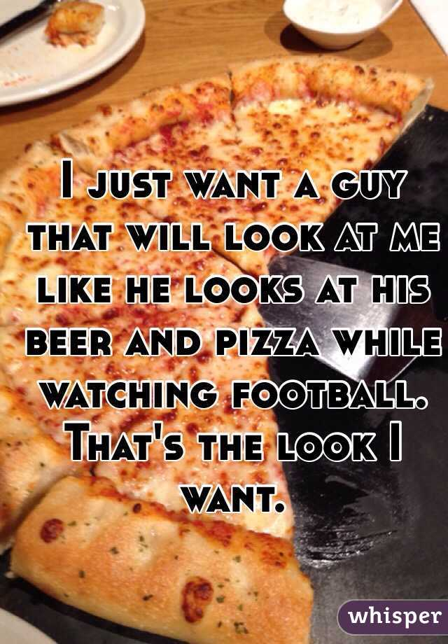 I just want a guy that will look at me like he looks at his beer and pizza while watching football. That's the look I want.