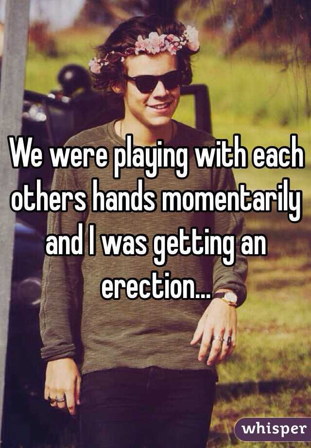 We were playing with each others hands momentarily and I was getting an erection...