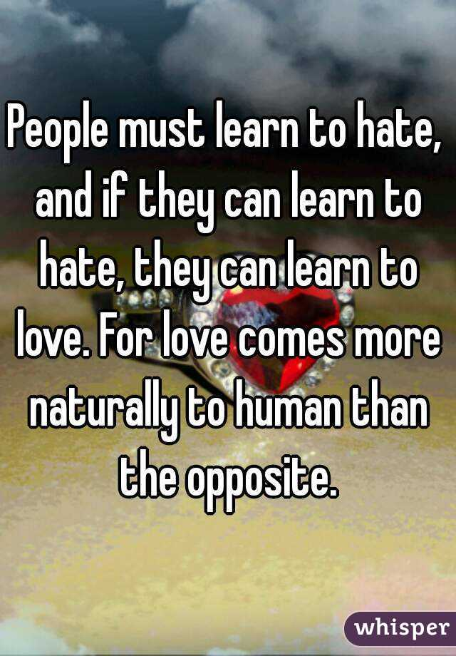 People must learn to hate, and if they can learn to hate, they can learn to love. For love comes more naturally to human than the opposite.
