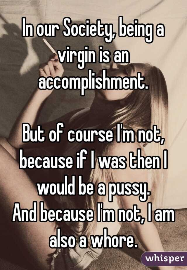 In our Society, being a virgin is an accomplishment.   But of course I'm not, because if I was then I would be a pussy. And because I'm not, I am also a whore.
