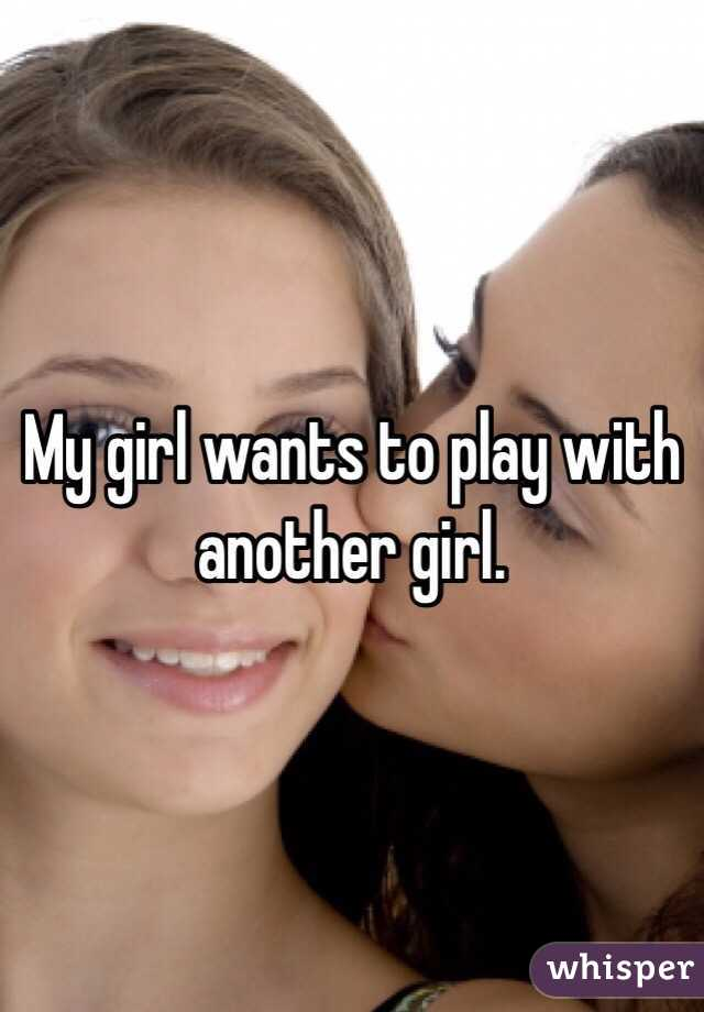 My girl wants to play with another girl.
