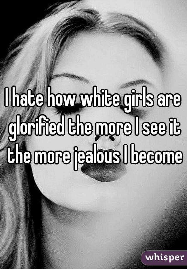I hate how white girls are glorified the more I see it the more jealous I become