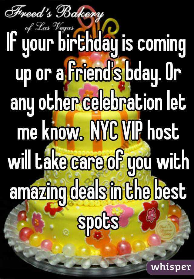 If your birthday is coming up or a friend's bday. Or any other celebration let me know.  NYC VIP host will take care of you with amazing deals in the best spots