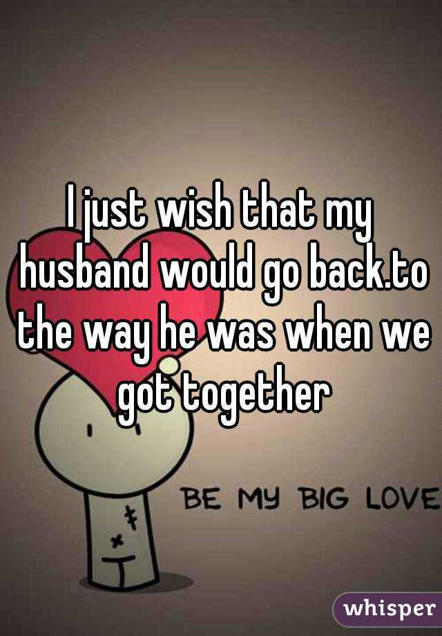 I just wish that my husband would go back.to the way he was when we got together